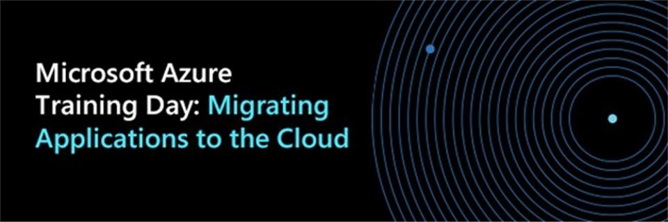 Title: Microsoft Azure Training Day:  - Description: Migrating Applications to the Cloud
